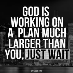 God is working on a plan much larger than you, JUST WAIT