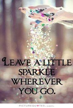 Leave a little sparkle wherever you go. Picture Quotes.