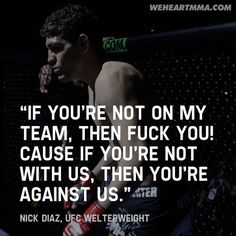 If you're not on my team, then fuck you! Cause if you're not with us then you're against us - Nick Diaz