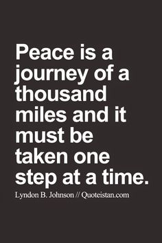 Peace is a journey of a thousand miles and it must be taken one step at a time.
