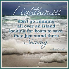 """LIGHTHOUSES Don't Go Running All Over an island looking for boats to save they just stand there shining"""