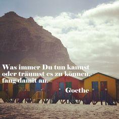 Was immer Du tun kannst oder träumst es zu können, fang damit an. ― Johann Wolfgang von Goethe