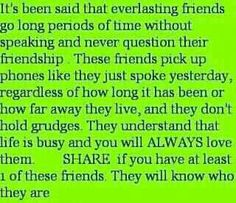 It's been said that everlasting friends go long periods of time without speaking and never question their friendship. These friends pick up phones like they just spoke yesterday, regardless of how long it has been or how far away they live, and they don't hold grudges. They understand that life is busy and you will ALWAYS love them.