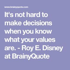 It's not hard to make decisions when you know what your values are. - Roy E. Disney at BrainyQuote