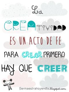 La CREAtividad es un acto de FE. Para CREAR primero hay que CREER    http://sermaestrahoyendia.blogspot.com.es/2013/02/la-creatividad.html