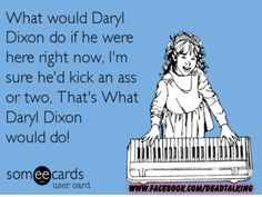 What would Daryl Dixon do if he were here right now? I'm sure he'd kick an ass or two, that's what Daryl Dixon would do! #ecards