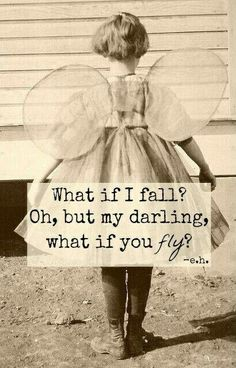 What if I fail? Oh, but my darling, what if you fly? - e.h.
