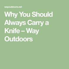 Why You Should Always Carry a Knife – Way Outdoors