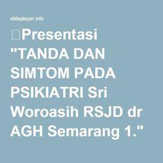 "⚡Presentasi ""TANDA DAN SIMTOM PADA PSIKIATRI Sri Woroasih RSJD dr AGH Semarang 1."""