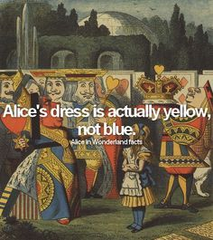 Alice in Wonderland facts: fact #2: Alice's dress is actually yellow, not blue.