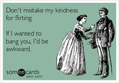 Don't mistake my kindness for flirting.   If I wanted to bang you, I'd be  awkward.