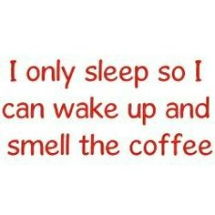 I only sleep so I can wake up and smell the coffee