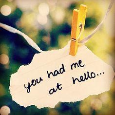 you had me at hello....