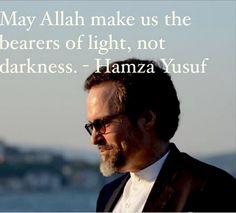 May Allah make us the bearers of light, not darkness. - Hamza Yusuf