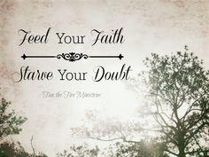 Feed your FAITH starve you DOUBT.