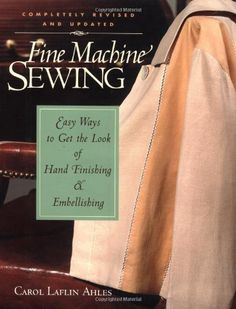 Fine Machine Sewing 2 Ed: Easy Ways to Get the Look of Hand Finishing and Embellishing by Carol Laflin Ahles. $20.40. 192 pages. Publisher: Taunton Press; Rev Upd edition (April 1, 2001)