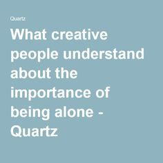 What creative people understand about the importance of being alone - Quartz
