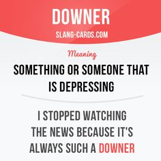 """""""Downer"""" is something or someone that is depressing.  Example: I stopped…"""