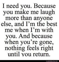 I need you; because you make me laugh more than anyone else, and I'm the best me when I'm with you. And because when you're gone, nothing feels right until you return.