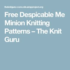 Free Despicable Me Minion Knitting Patterns – The Knit Guru