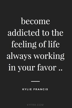 become addicted to the feeling of life always working in your favor | kylie francis quotes | best life motivational quotes