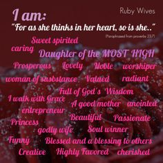 As a woman thinks in her heart, so is she. who do you want to be as a woman of God ? Make a list of attributes you desire to be and daily confess it out loud. ~Ruby Wives
