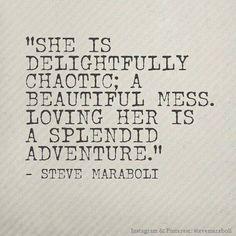 """She is delightfully chaotic; a beautiful mess. Loving her is a splendid adventure.""-Steve Maraboli"