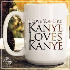 Bahahaha!  Love You Like Kanye Loves Kanye 15 oz Coffee Mug by HeyShabbyMe....perfect!