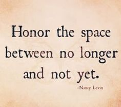Honor the space between no longer and not yet.