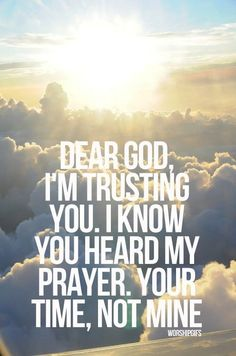 Dear God, I'm trusting you. I know you heard my prayer. Your time, not mine  ~~I Love the Bible and Jesus Christ, Christian Quotes and verses.
