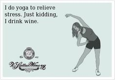 I do yoga to relieve stress - just kidding I drink wine