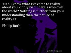 You know what I've come to realize about you kindly rich liberals who own the world? Nothing is further from your understanding than the nature of reality.—Philip Roth #PhilipRoth #quote #quotation #aphorism #quoteallthethings