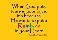 When God puts tears in your eyes, it's because He wants to put a rainbow in your heart-thought for the day-quotes
