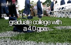 Graduate college with a 4.0 gpa.