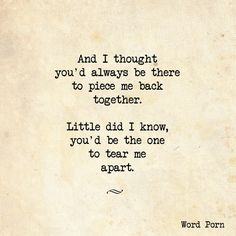 And I thought you'd always be there to piece me back together. Little did I know, you'd be the one to tear me apart.