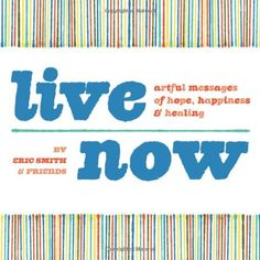 Live Now: Artful Messages of Hope, Happiness & Healing by Eric Smith,http://www.amazon.com/dp/1440308411/ref=cm_sw_r_pi_dp_KgDAtb1MD5TXXAGR