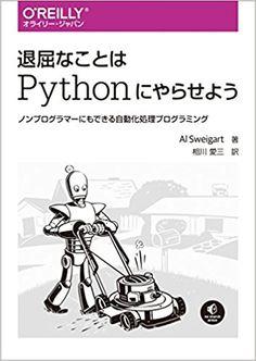 退屈なことはPythonにやらせよう ―ノンプログラマーにもできる自動化処理プログラミング | Al Sweigart, 相川 愛三 |本 | 通販 | Amazon