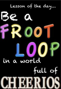 I'm a fruit loop, no doubt about it, but it's a whole lot better than some other things I could be!!!