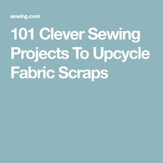 101 Clever Sewing Projects To Upcycle Fabric Scraps