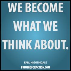 """We become what we think about.""  Earl Nightingale"
