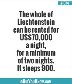 The whole of Liechtenstein can be rented for US$70,000 a night, for a minimum of two nights. It sleeps 900.