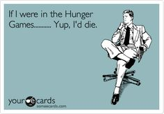 If I were in the Hunger Games........... Yup, I'd die.
