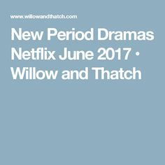 New Period Dramas Netflix June 2017 • Willow and Thatch