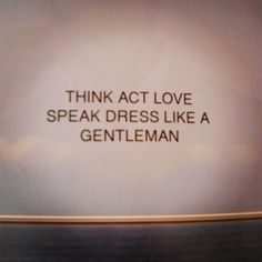 Think, act, love, speak, dress, like a gentleman.
