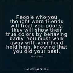"Quote: ""People who you thought were friends will treat you poorly, they will show their true colours by behaving badly. You must walk away with your head held high, knowing that you did your best. True Colors Quotes, Color Quotes, Today Quotes, Real Life Quotes, Quote Life, Smart Quotes, Funny Quotes, Inspirational Quotes About Love, Love Quotes"