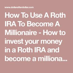 How To Use A Roth IRA To Become A Millionaire - How to invest your money in a Roth IRA and become a millionaire.