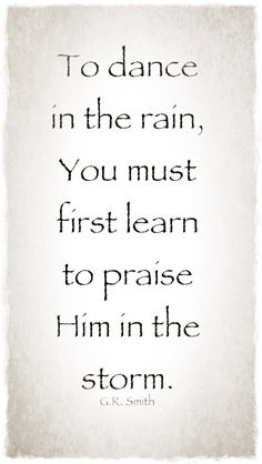 """""""To dance in the rain, You must first learn to praise Him in the storm"""""""