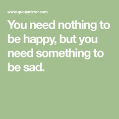 You need nothing to be happy, but you need something to be sad.