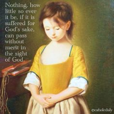 Nothing, how little so ever it be, if it is suffered for God's sake, can pass without merit in the sight of God.  - Thomas A'Kempis