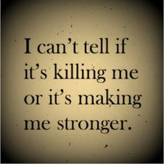 I can't tell if it's Killing Me or Making me Stronger.....    Grief. Mourning. Loss. Death.